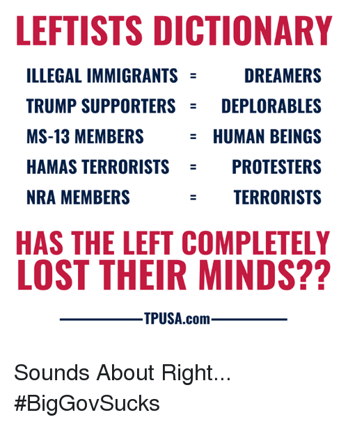 Illegal Immigrants: LEFTISTS DICTIONARY  ILLEGAL IMMIGRANTS  TRUMP SUPPORTERSDEPLORABLES  MS-13 MEMBERS  HAMAS TERRORISTS  NRA MEMBERS  DREAMERS  HUMAN BEINGS  OTESTERS  TERRORISTS  PR  HAS THE LEFT COMPLETELY  LOST THEIR MINDS??  ㅡ TPUSA.com Sounds About Right... #BigGovSucks