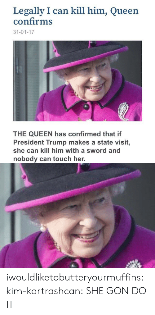 President Trump: Legally I can kill him, Queen  confirms  31-01-17  THE QUEEN has confirmed that if  President Trump makes a state visit,  she can kill him with a sword and  nobody can touch her. iwouldliketobutteryourmuffins:  kim-kartrashcan:  SHE GON DO IT
