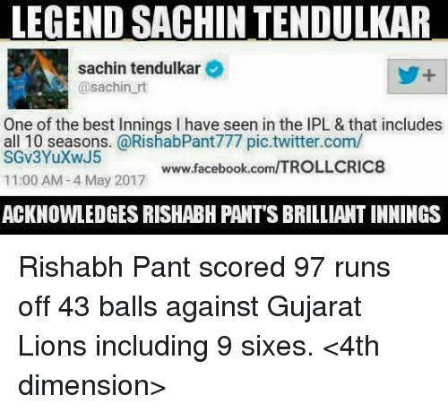 tendulkar: LEGEND SACHINTENDULKAR  sachin tendulkar  @sachin rt  One of the best innings l have seen in the lPL & that includes  all 10 seasons. @RishabPant777 pic twitter.com/  www.facebook.com/TROLLCRIC8  11:00 AM 4 May 2017  ACKNOWLEDGES RISHABH PANT'S BRILLIANT INNINGS Rishabh Pant scored 97 runs off 43 balls against Gujarat Lions including 9 sixes.  <4th dimension>
