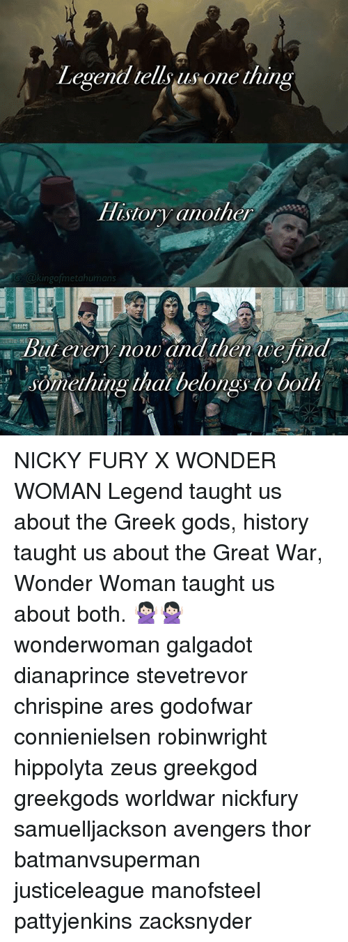 Memes, Avengers, and History: Legend tells us one thing  History another  kingo metahumans  Aliener now and then tue/ind  something that belongs to both NICKY FURY X WONDER WOMAN Legend taught us about the Greek gods, history taught us about the Great War, Wonder Woman taught us about both. 🙅🏻🙅🏻 wonderwoman galgadot dianaprince stevetrevor chrispine ares godofwar connienielsen robinwright hippolyta zeus greekgod greekgods worldwar nickfury samuelljackson avengers thor batmanvsuperman justiceleague manofsteel pattyjenkins zacksnyder
