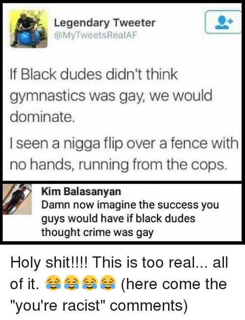 "Criming: Legendary Tweeter  @MyTweetsRealAF  er  If Black dudes didn't think  gymnastics was gay, we would  dominate.  I seen a nigga flip over a fence with  no hands, running from the cops.  Kim Balasanyan  Damn now imagine the success you  guys would have if black dudes  thought crime was gay Holy shit!!!! This is too real... all of it. 😂😂😂😂 (here come the ""you're racist"" comments)"