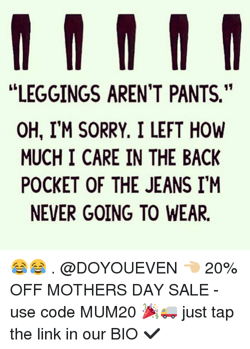 """Pantsings: LEGGINGS AREN'T PANTS.""""  OH, I'M SORRY. I LEFT HOW  MUCH I CARE IN THE BACK  POCKET OF THE JEANS I'M  NEVER GOING TO WEAR. 😂😂 . @DOYOUEVEN 👈🏼 20% OFF MOTHERS DAY SALE - use code MUM20 🎉🚚 just tap the link in our BIO ✔️"""