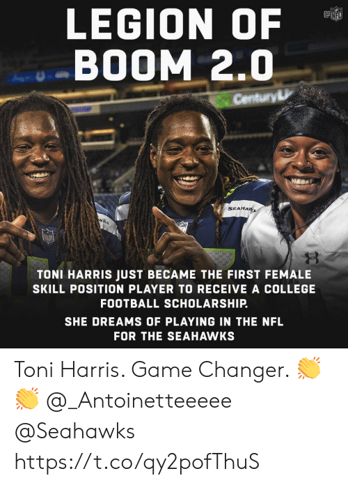 Toni: LEGION OF  BOOM 2.0  Century  SEAHA  TONI HARRIS JUST BECAME THE FIRST FEMALE  SKILL POSITION PLAYER TO RECEIVE A COLLEGE  FOOTBALL SCHOLARSHIP.  SHE DREAMS OF PLAYING IN THE NFL  FOR THE SEAHAWKS Toni Harris. Game Changer. 👏👏 @_Antoinetteeeee @Seahawks https://t.co/qy2pofThuS
