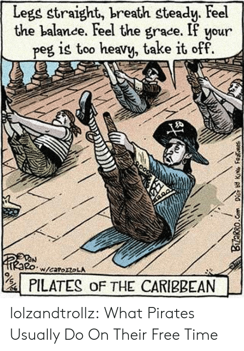 Pirates: Legs straight, breath steady. Feel  the balance. Feel the grace. If your  peg is too heavy, take it off  W/caroroLA  PILATES oF THE CARIBBEAN  Bizarro.Com Dis KNG Fenes lolzandtrollz:  What Pirates Usually Do On Their Free Time