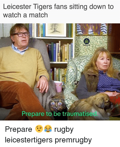 Memes, Match, and Tigers: Leicester Tigers fans sitting down to  watch a match  RUGBY  MEMES  Prepare to be traumatise Prepare 😉😂 rugby leicestertigers premrugby