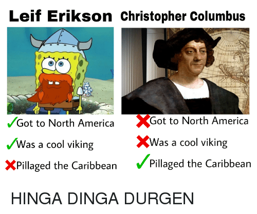 Christopher Columbus: Leif Erikson Christopher Columbus  Got to North America Got to North America  Was a cool viking  XPillaged the Caribbean Pillaged the Caribbean  XWas a cool viking HINGA DINGA DURGEN