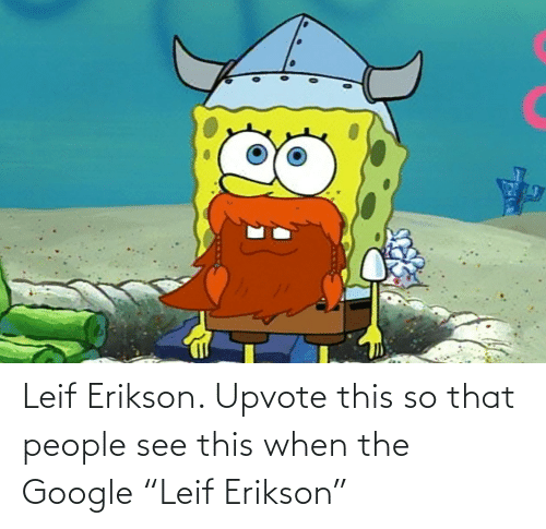 "When: Leif Erikson. Upvote this so that people see this when the Google ""Leif Erikson"""