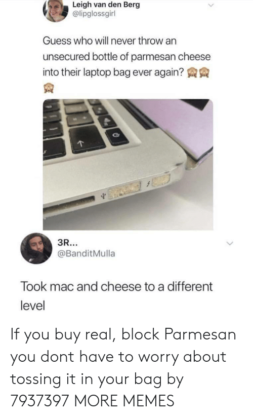 Dank, Memes, and Target: Leigh van den Berg  @lipglossgirl  Guess who will never throw an  unsecured bottle of parmesan cheese  into their laptop bag ever again?  @BanditMulla  Took mac and cheese to a different  level If you buy real, block Parmesan you dont have to worry about tossing it in your bag by 7937397 MORE MEMES