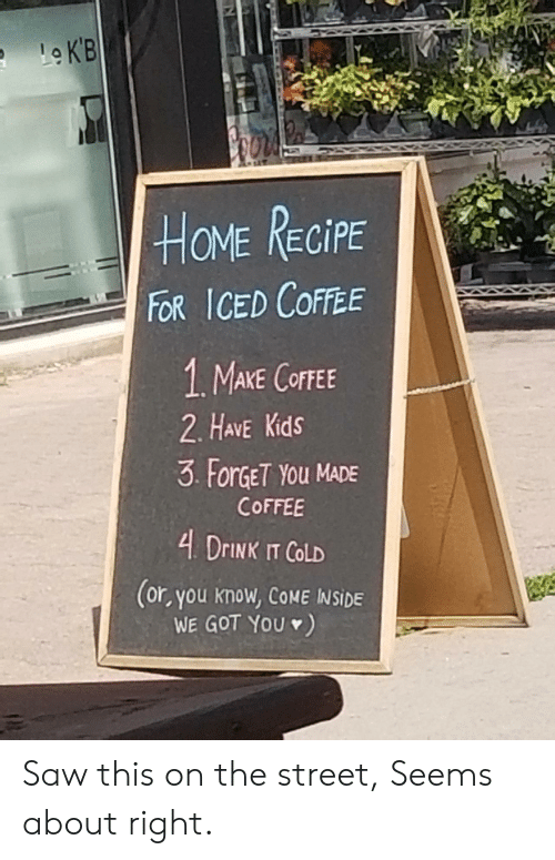 Have Kids: LeKB  HOME RECIPE  FOR ICED COFFEE  1. MAKE COFFEE  2. HAVE Kids  3 ForGET YOu MADE  COFFEE  4 DrINK IT COLD  (or, you know, COME INSIDE  WE GOT YOU) Saw this on the street, Seems about right.