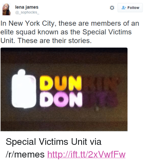 "Memes, New York, and Squad: lena jame:s  @_sophocles  . Follow  In New York City, these are members of an  elite squad known as the Special Victims  Unit. T hese are their stories.  DUN  DON <p>Special Victims Unit via /r/memes <a href=""http://ift.tt/2xVwfFw"">http://ift.tt/2xVwfFw</a></p>"