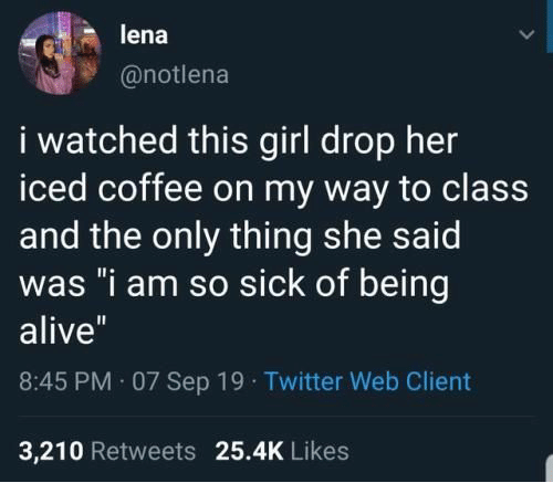 "On My Way To: lena  @notlena  i watched this girl drop her  iced coffee on my way to class  and the only thing she said  was ""i am so sick of being  alive""  8:45 PM 07 Sep 19 Twitter Web Client  3,210 Retweets 25.4K Likes"