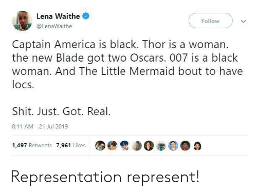 America, Blade, and Oscars: Lena Waithe  Follow  @LenaWaithe  Captain America is black. Thor is a woman.  the new Blade got two Oscars. 007 is a black  woman. And The Little Mermaid bout to have  locs  Shit. Just. Got. Real  8:11 AM 21 Jul 2019  1,497 Retweets 7,961 Likes Representation represent!