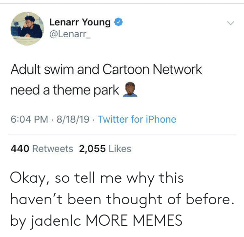 Cartoon Network, Dank, and Iphone: Lenarr Young  @Lenarr_  Adult swim and Cartoon Network  need a theme park  6:04 PM 8/18/19 Twitter for iPhone  440 Retweets 2,055 Likes Okay, so tell me why this haven't been thought of before. by jadenlc MORE MEMES