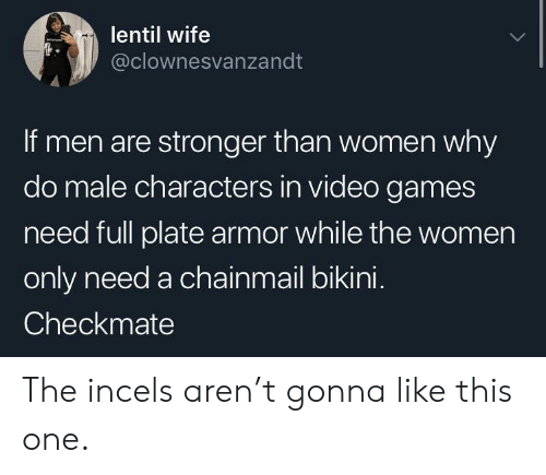 Video Games, Bikini, and Games: lentil wife  @clownesvanzandt  If men are stronger than women why  do male characters in video games  need full plate armor while the women  only need a chainmail bikini.  Checkmate The incels aren't gonna like this one.