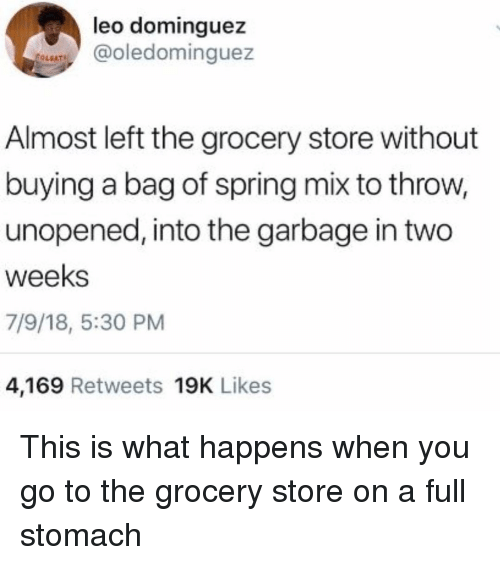 Spring, Girl Memes, and Leo: leo dominguez  @oledominguez  LEAT  Almost left the grocery store without  buying a bag of spring mix to throw,  unopened, into the garbage in two  weeks  7/9/18, 5:30 PM  4,169 Retweets 19K Likes This is what happens when you go to the grocery store on a full stomach