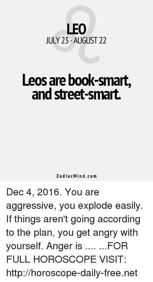 Book Smart: LEO  JULY 23-AUGUST 22  Leos are book-smart  and street-smart.  Zodiac Mind.com Dec 4, 2016. You are aggressive, you explode easily. If things aren't going according to the plan, you get angry with yourself. Anger is  .... ...FOR FULL HOROSCOPE VISIT: http://horoscope-daily-free.net