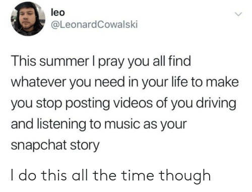 Driving, Life, and Music: leo  @LeonardCowalski  This summer I pray you all find  whatever you need in your life to make  you stop posting videos of you driving  and listening to music as your  snapchat story I do this all the time though