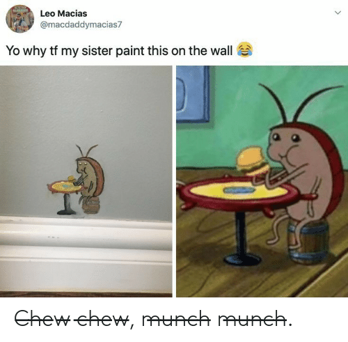 Yo, Paint, and Leo: Leo Macias  @macdaddymacias7  Yo why tf my sister paint this on the wall C̶h̶e̶w̶ c̶h̶e̶w̶, m̶u̶n̶c̶h̶ m̶u̶n̶c̶h̶.