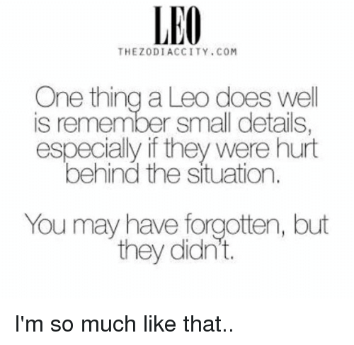 Behinde: LEO  THEZODIACCITY.COM  One thing a Leo does well  is remember small details  especially if they were hurt  behind the situation.  You may have forgotten, but  they didn't. I'm so much like that..