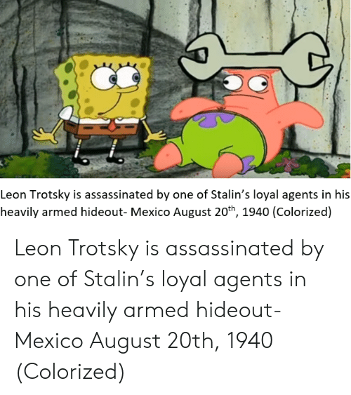 Trotsky: Leon Trotsky is assassinated by one of Stalin's loyal agents in his  heavily armed hideout- Mexico August 20th, 1940 (Colorized) Leon Trotsky is assassinated by one of Stalin's loyal agents in his heavily armed hideout- Mexico August 20th, 1940 (Colorized)