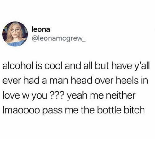 heels: leona  @leonamcgrew  alcohol is cool and all but have y'all  ever had a man head over heels in  love w you ??? yeah me neither  Imaoooo pass me the bottle bitch