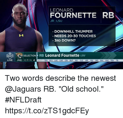 """leonard fournette: LEONARD  FOURNETTE RB  JR LSU  DOWNHILL THUMPER  NEEDS 20-30 TOUCHES  3RD DOWN?  Leonard Fournette  SELECTION RB  LSU  DRAFT  LIVE  JAX  RD 1 PK 4  NEXT  TEN NYJ LAC CAR CIN BUF NO CLE AR  PH  ND BAL WAS TEN TB Two words describe the newest @Jaguars RB.   """"Old school."""" #NFLDraft https://t.co/zTS1gdcFEy"""