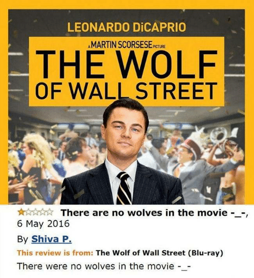 Leonardo DiCaprio: LEONARDO DICAPRIO  AMARTIN SCORSESE  PICTURE  THE WOLF  OF WALL STREET  There are no wolves in the movie --,  6 May 2016  By Shiva P.  This review is from: The Wolf of Wall Street (Blu-ray)  There were no wolves in the movie -_-