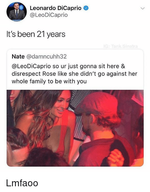 Family, Leonardo DiCaprio, and Rose: Leonardo DiCaprio  @LeoDiCaprio  It's been 21 years  Nate @damncuhh32  @LeoDiCaprio so ur just gonna sit here &  disrespect Rose like she didn't go against her  whole family to be with you Lmfaoo