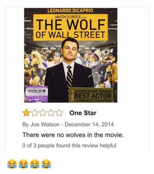Golden Globes: LEONARDO DiCAPRIO  MARTIN SCORSESE  THE WOLF  OF WALL STREET  GOLDEN GLOBE WINNER  BEST ACTOR  LEONARDO DiCAPRIO  ☆☆☆☆☆ One Star  By Joe Watson-December 14, 2014  There were no wolves in the movie.  0 of 3 people found this review helpful 😂😂😂😂