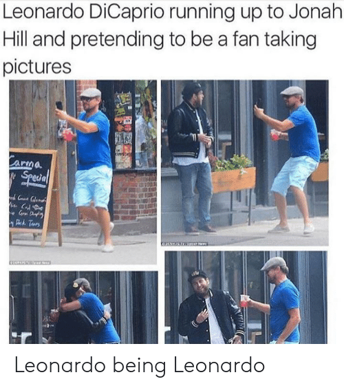 Jonah Hill, Leonardo DiCaprio, and Pictures: Leonardo DiCaprio running up to Jonah  Hill and pretending to be a fan taking  pictures  Carma  Special  C  e Gr D  Deh Taurs Leonardo being Leonardo