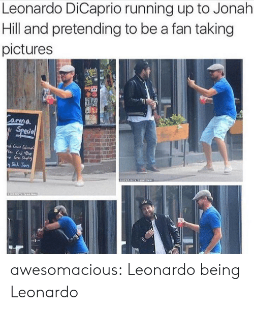 Jonah Hill, Leonardo DiCaprio, and Tumblr: Leonardo DiCaprio running up to Jonah  Hill and pretending to be a fan taking  pictures  Carma  Special  C  e Gr D  Deh Taurs awesomacious:  Leonardo being Leonardo