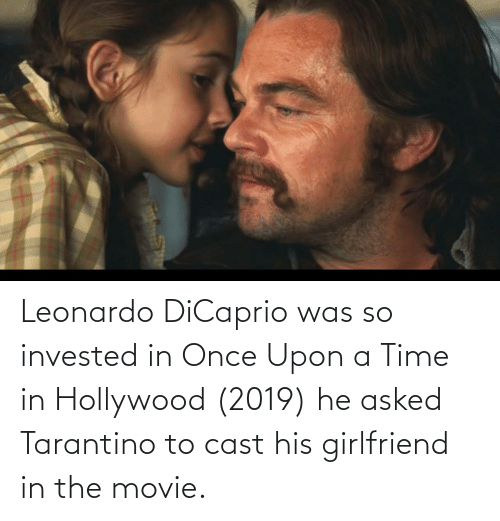 Leonardo DiCaprio: Leonardo DiCaprio was so invested in Once Upon a Time in Hollywood (2019) he asked Tarantino to cast his girlfriend in the movie.