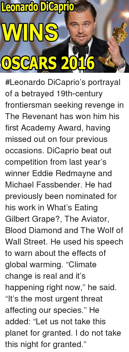 """Leonardo Dicaprio Wins Oscar: Leonardo DiCaprio  WINS  OSCARS 2016 #Leonardo DiCaprio's portrayal of a betrayed 19th-century frontiersman seeking revenge in The Revenant has won him his first Academy Award, having missed out on four previous occasions. DiCaprio beat out competition from last year's winner Eddie Redmayne and Michael Fassbender. He had previously been nominated for his work in What's Eating Gilbert Grape?, The Aviator, Blood Diamond and The Wolf of Wall Street.  He used his speech to warn about the effects of global warming. """"Climate change is real and it's happening right now,"""" he said. """"It's the most urgent threat affecting our species."""" He added: """"Let us not take this planet for granted. I do not take this night for granted."""""""