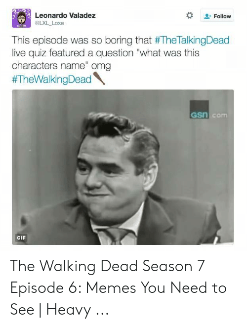 "7 Episode 6: Leonardo Valadez  Follow  @LXL_Loxe  This episode was so boring that #TheTalkingDead  live quiz featured a question ""what was this  characters name"" omg  #TheWalkingDead  GSn com  GIF The Walking Dead Season 7 Episode 6: Memes You Need to See 