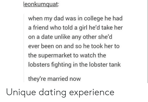 supermarket: leonkumquat  when my dad was in college he had  a friend who told a girl he'd take her  on a date unlike any other she'd  ever been on and so he took her to  the supermarket to watch the  lobsters fighting in the lobster tank  they're married now Unique dating experience