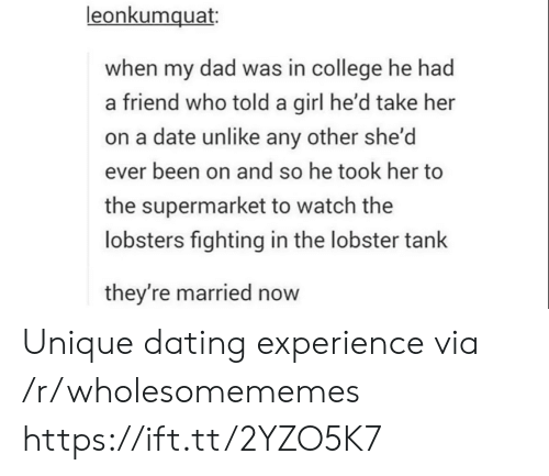 supermarket: leonkumquat  when my dad was in college he had  a friend who told a girl he'd take her  on a date unlike any other she'd  ever been on and so he took her to  the supermarket to watch the  lobsters fighting in the lobster tank  they're married now Unique dating experience via /r/wholesomememes https://ift.tt/2YZO5K7