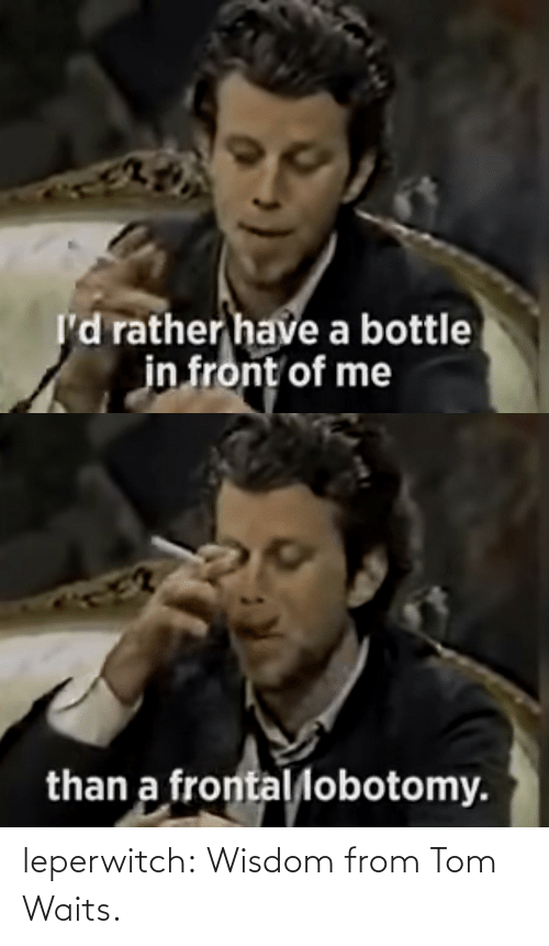 tom: leperwitch:  Wisdom from Tom Waits.