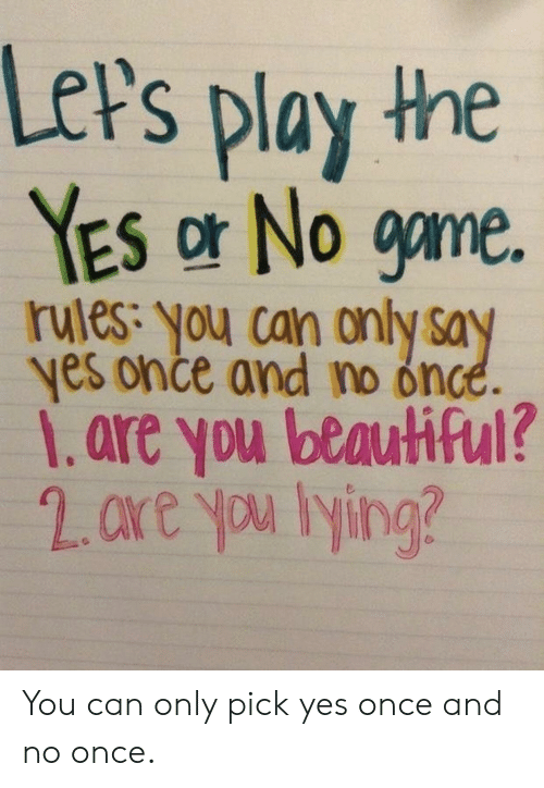 yes or no: LeP's play the  YES or No game.  rules: you can only say  yes once and no once.  1.are you beautiful? You can only pick yes once and no once.