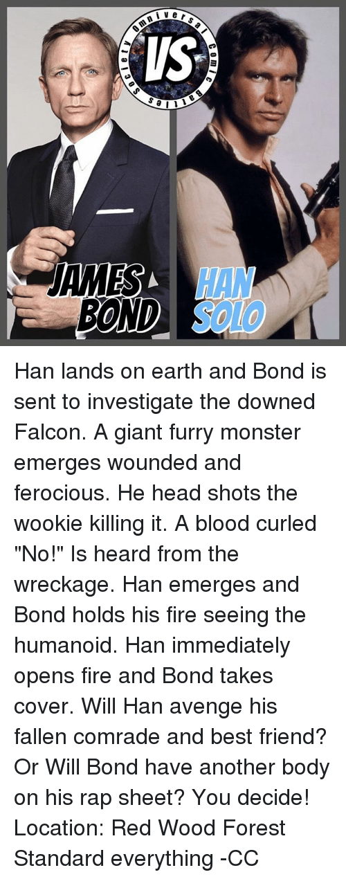 """Wooki: ler  ers a  IS  sa  omi  ▲D  A19 \ Han lands on earth and Bond is sent to investigate the downed Falcon. A giant furry monster emerges wounded and ferocious. He head shots the wookie killing it. A blood curled   """"No!"""" Is heard from the wreckage. Han emerges and Bond holds his fire seeing the humanoid. Han immediately opens fire and Bond takes cover.  Will Han avenge his fallen comrade and best friend?  Or   Will Bond have another body on his rap sheet?   You decide!  Location: Red Wood Forest  Standard everything   -CC"""