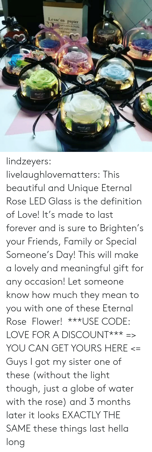 Definition: Lesac en  papier  halke  Fvat for lindzeyers:  livelaughlovematters: This beautiful and Unique Eternal Rose LED Glass is the definition of Love! It's made to last forever and is sure to Brighten's your Friends, Family or Special Someone's Day! This will make a lovely and meaningful gift for any occasion! Let someone know how much they mean to you with one of these Eternal Rose  Flower!  ***USE CODE: LOVE FOR A DISCOUNT*** => YOU CAN GET YOURS HERE <=   Guys I got my sister one of these (without the light though, just a globe of water with the rose) and 3 months later it looks EXACTLY THE SAME these things last hella long