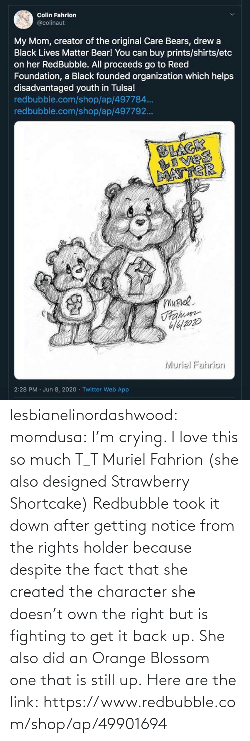 Doesn: lesbianelinordashwood:   momdusa:  I'm crying. I love this so much T_T  Muriel Fahrion (she also designed Strawberry Shortcake)  Redbubble took it down after getting notice from the rights holder because despite the fact that she created the character she doesn't own the right but is fighting to get it back up. She also did an Orange Blossom one that is still up. Here are the link: https://www.redbubble.com/shop/ap/49901694