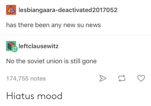 Mood, News, and Soviet: lesbiangaara-deactivated2017052  has there been any new su news  leftclausewitz  No the soviet union is still gone  174,755 notes Hiatus mood
