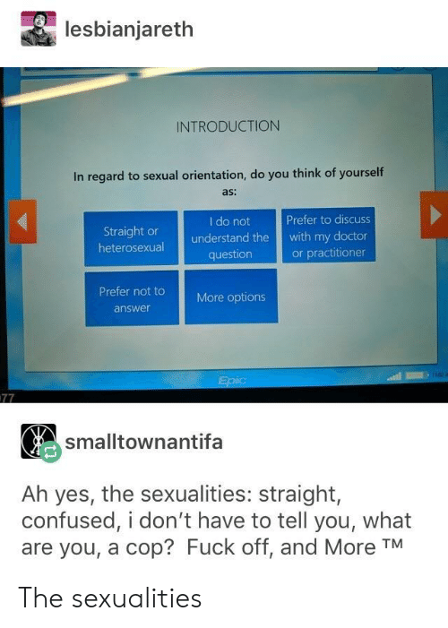 Sexualities: lesbianjareth  INTRODUCTION  In regard to sexual orientation, do you think of yourself  as:  I do not  Prefer to discuss  Straight or  heterosexual  understand the with my doctor  or practitioner  question  Prefer not t  More options  answer  smalltownantifa  Ah yes, the sexualities: straight,  confused, i don't have to tell you, what  are you, a cop? Fuck off, and More TM The sexualities