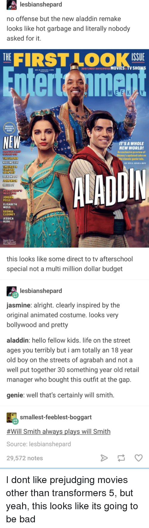 Bollywood: lesbianshepard  no offense but the new aladdin remake  looks like hot garbage and literally nobody  asked for it.  THE|  FIRST LOOK  ISSUE  2019'S MOST ANTICIPATED MOVIES TV SHOw  nterteimen  MAGICAL  DOUBLEE  SSUE  NEW  T'S A WHOLE  NEW WORLDI  An exclusive preview of  s updated take on  THE CROWN  KILLING EVE  THETAST  the classic genle tale.  DIN  EU  SPIN-O  DEADWOOD  HELLBOY  NEXT  JORDAN  PEELE  ELISABETH  MOSS  GEORGE  CLOONEY  JESSICA  ALBA  Mena Massoud  this looks like some direct to tv afterschool  special not a multi million dollar budget  lesbianshepard  asmine: alright. clearly inspired by the  original animated costume. looks very  bollywood and pretty  aladdin: hello fellow kids. life on the street  ages you terribly but i am totally an 18 year  old boy on the streets of agrabah and not a  well put together 30 something year old retail  manager who bought this outfit at the gap.  genie: well that's certainly will smith.  smallest-feeblest-boggart  #Will Smith always plays will Smith  Source: lesbianshepard  29,572 notes I dont like prejudging movies other than transformers 5, but yeah, this looks like its going to be bad