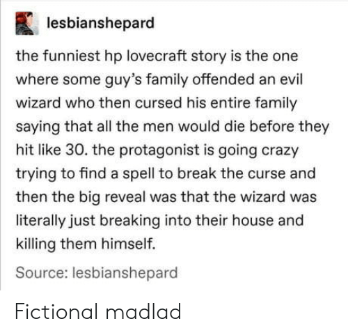 Crazy, Family, and Break: lesbianshepard  the funniest hp lovecraft story is the one  where some guy's family offended an evil  wizard who then cursed his entire family  saying that all the men would die before they  hit like 30. the protagonist is going crazy  trying to find a spell to break the curse and  then the big reveal was that the wizard was  literally just breaking into their house and  killing them himself.  Source: lesbianshepard Fictional madlad