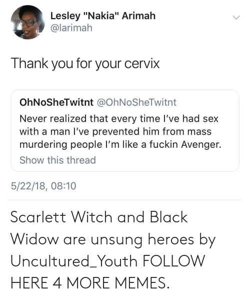 "unsung: Lesley ""Nakia"" Arimah  @larimah  Thank you for your cervix  OhNoSheTwitnt @OhNoSheTwitnt  Never realized that every time I've had sex  with a man I've prevented him from mass  murdering people I'm like a fuckin Avenger.  Show this thread  5/22/18, 08:10 Scarlett Witch and Black Widow are unsung heroes by Uncultured_Youth FOLLOW HERE 4 MORE MEMES."