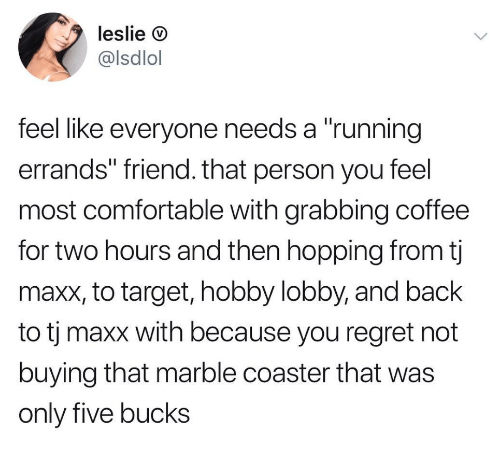 """lobby: leslie D  @lsdlol  feel like everyone needs a """"running  errands"""" friend. that person you feel  most comfortable with grabbing coffee  for two hours and then hopping from tj  maxx, to target, hobby lobby, and back  to tj maxx with because you regret not  buying that marble coaster that was  only five bucks"""