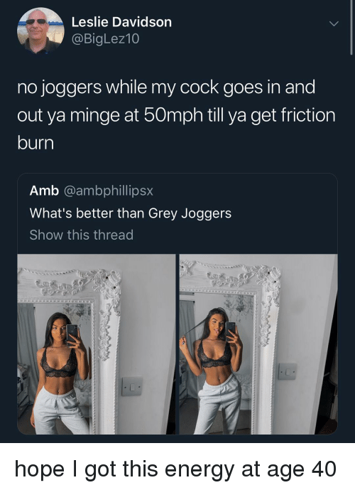 minge: Leslie Davidson  @BigLez10  no joggers while my cock goes in and  out ya minge at 50mph till ya get friction  burn  Amb @ambphillipsx  What's better than Grey Joggers  Show this thread hope I got this energy at age 40