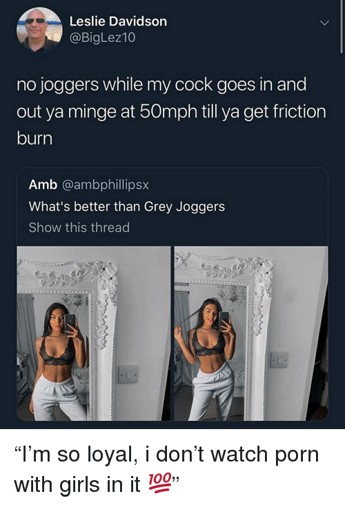 "minge: Leslie Davidson  @BigLez10  no joggers while my cock goes in and  out ya minge at 50mph till ya get friction  burn  Amb @ambphillipsx  What's better than Grey Joggers  Show this thread ""I'm so loyal, i don't watch porn with girls in it 💯"""