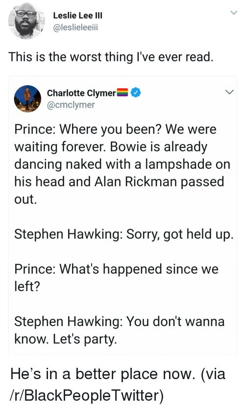 Blackpeopletwitter, Dancing, and Head: Leslie Lee IIl  @leslieleeii  This is the worst thing I've ever read  Charlotte Clymer^  @cmclymer  Prince: Where you been? We were  waiting forever. Bowie is already  dancing naked with a lampshade on  his head and Alan Rickman passe  out.  Stephen Hawking: Sorry, got held up  Prince: What's happened since we  left?  Stephen Hawking: You don't wanna  know. Let's party <p>He's in a better place now. (via /r/BlackPeopleTwitter)</p>